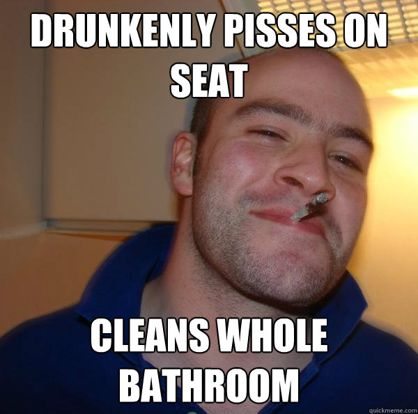 drunkenly pisses on seat cleans whole bathroom - Good Guy Greg