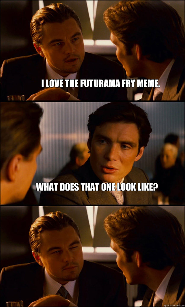 i love the futurama fry meme what does that one look like  - Inception