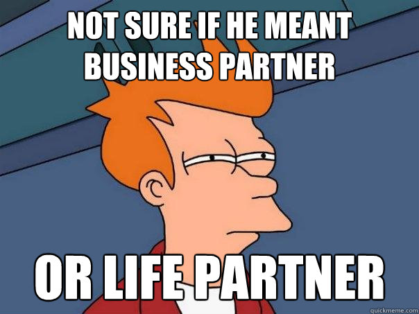 not sure if he meant business partner or life partner - Futurama Fry