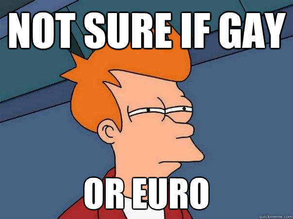 not sure if gay or euro - Futurama Fry