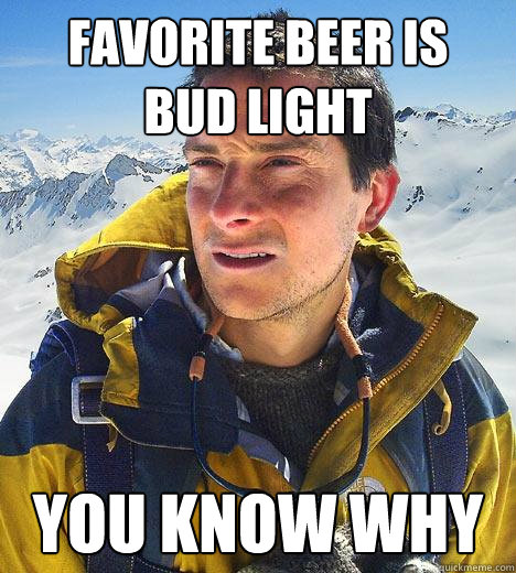 favorite beer is bud light you know why - Bear Grylls
