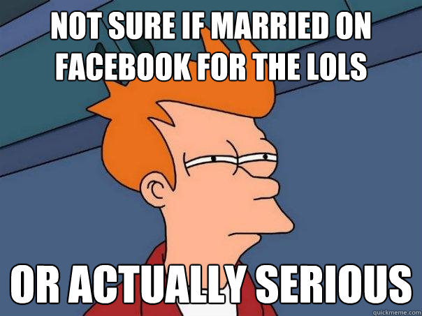 not sure if married on facebook for the lols or actually ser - Futurama Fry