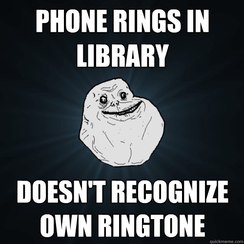 phone rings in library doesnt recognize own ringtone - Forever Alone