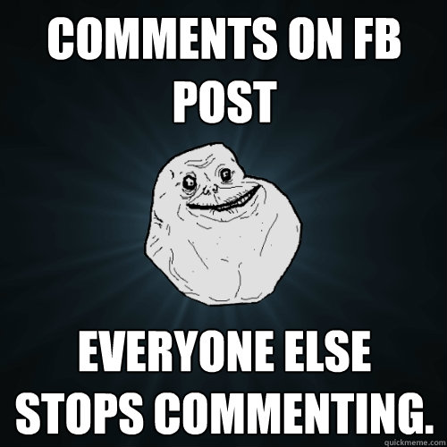 comments on fb post everyone else stops commenting  - Forever Alone