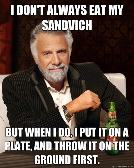 i dont always eat my sandvich but when i do i put it on a  - The Most Interesting Man In The World