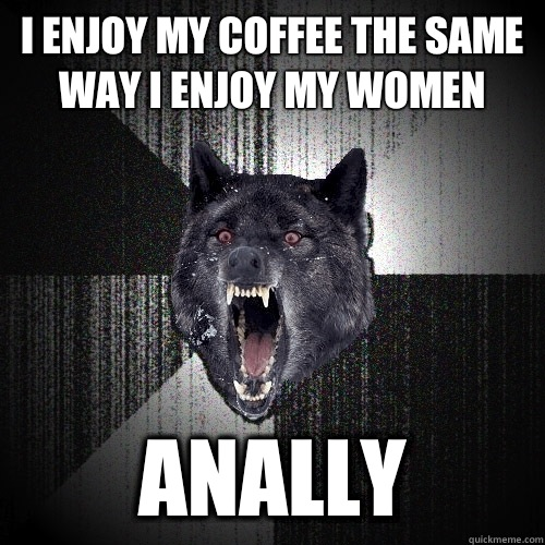 I enjoy my coffee the same way I enjoy my women Anally - Insanity Wolf
