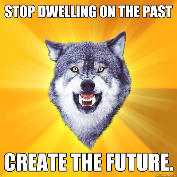 stop dwelling on the past create the future - Courage Wolf