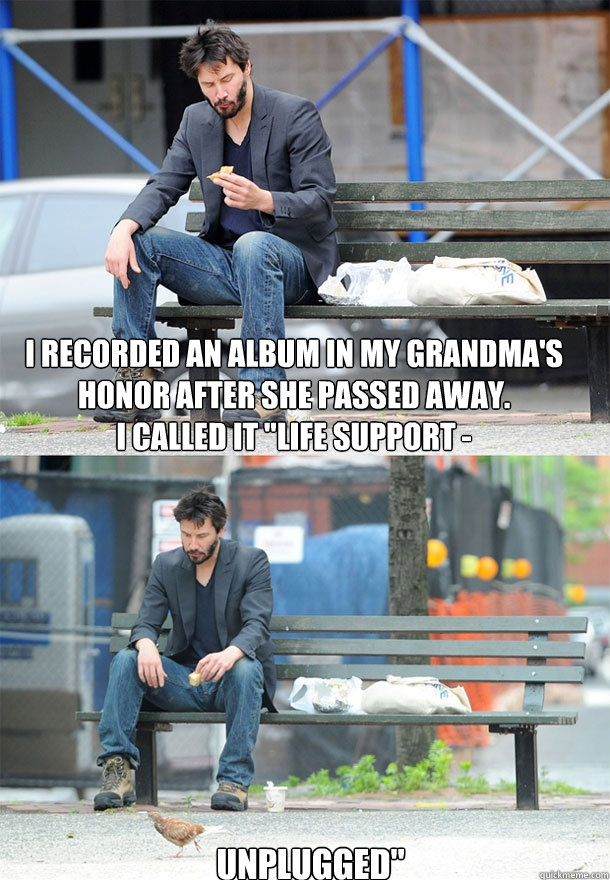 i recorded an album in my grandmas honor after she passed a - Sad Keanu