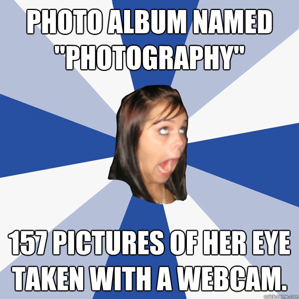 photo album named photography 157 pictures of her eye take - Annoying Facebook Girl