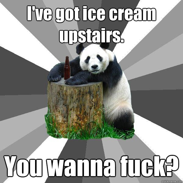 ive got ice cream upstairs you wanna fuck - Pickup-Line Panda