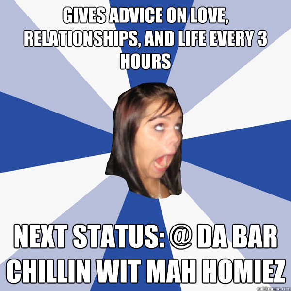 gives advice on love relationships and life every 3 hours  - Annoying Facebook Girl