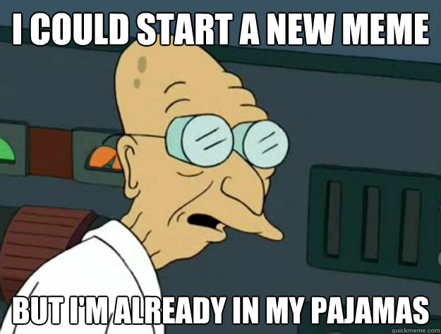 i could start a new meme but im already in my pajamas - Fatigued Farnsworth