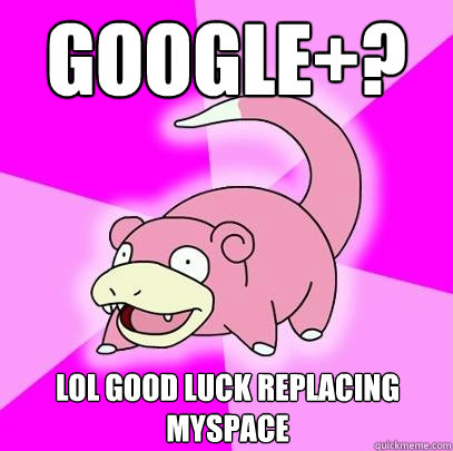 google lol good luck replacing myspace - Slowpoke