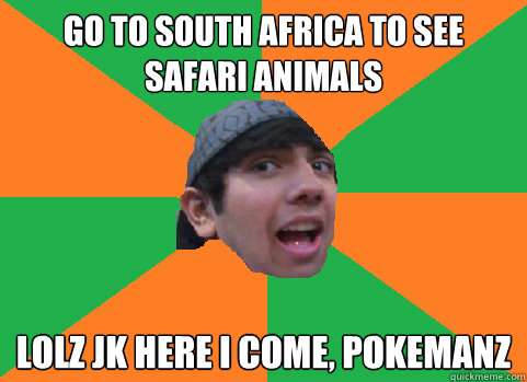go to south africa to see safari animals lolz jk here i come - For-real Nikhil