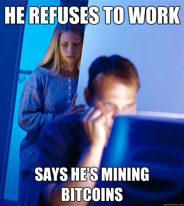 he refuses to work says hes mining bitcoins - Redditors Wife