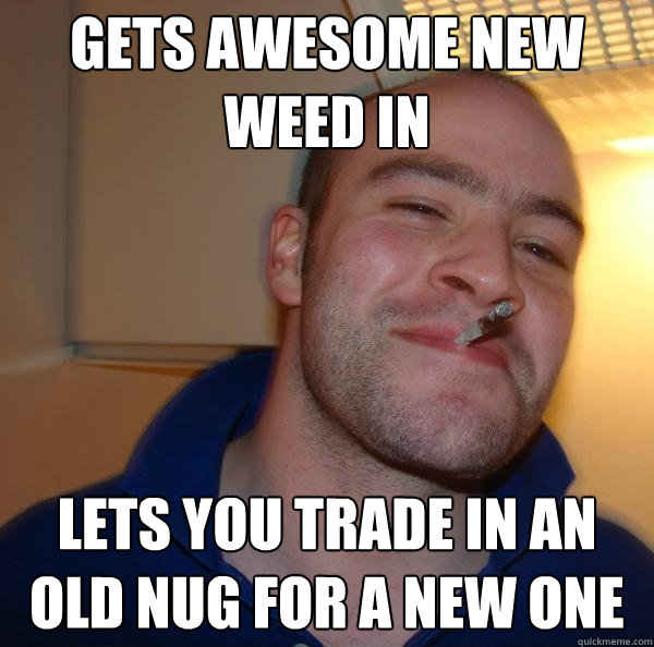 gets awesome new weed in lets you trade in an old nug for a  - Good Guy Greg