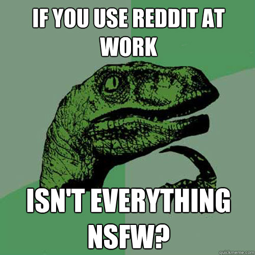 if you use reddit at work isnt everything nsfw - Philosoraptor