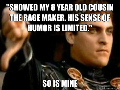 showed my 8 year old cousin the rage maker his sense of hu - Downvoting Roman