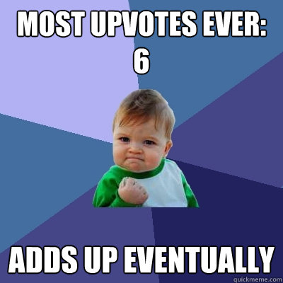 most upvotes ever 6 adds up eventually - Success Kid