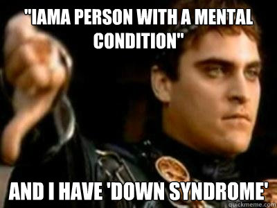 iama person with a mental condition and i have down syndr - Downvoting Roman