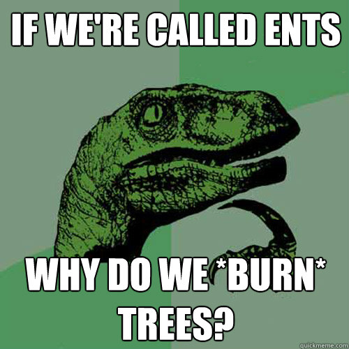 if were called ents why do we burn trees - Philosoraptor