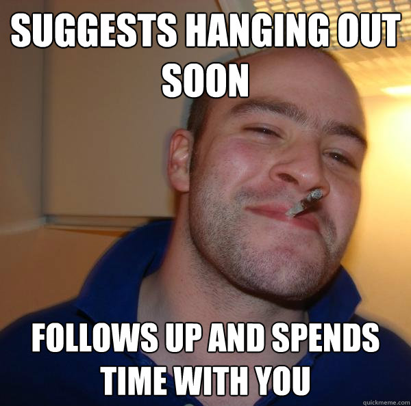 suggests hanging out soon follows up and spends time with yo - Good Guy Greg