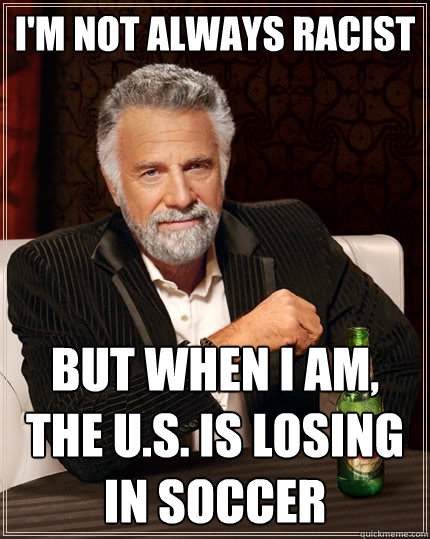 im not always racist but when i am the us is losing in s - The Most Interesting Man In The World