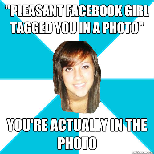 pleasant facebook girl tagged you in a photo youre actual - Pleasant Facebook Girl