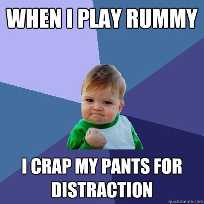 when i play rummy i crap my pants for distraction - Success Kid