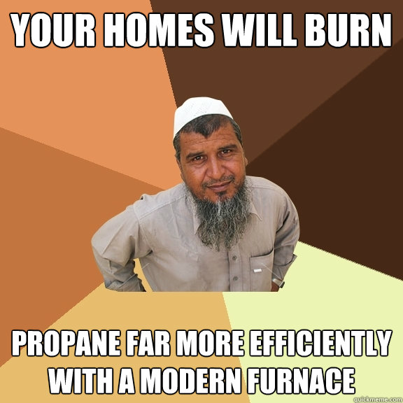 your homes will burn propane far more efficiently with a mod - Ordinary Muslim Man