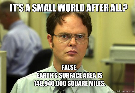 its a small world after all false earths surface area  - Schrute