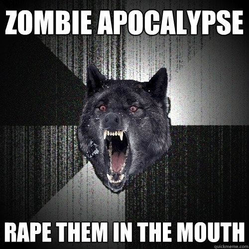 zombie apocalypse rape them in the mouth - Insanity Wolf