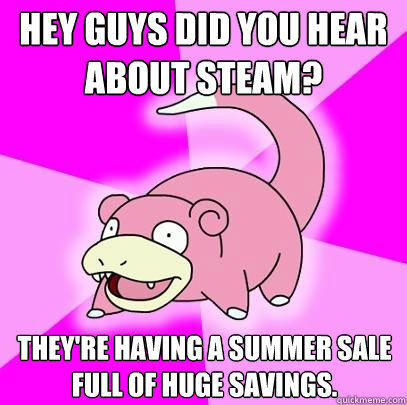 hey guys did you hear about steam theyre having a summer s - Slowpoke