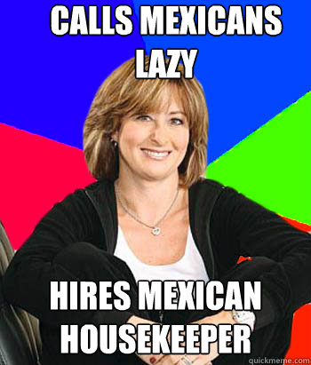 calls mexicans lazy hires mexican housekeeper - Sheltering Suburban Mom