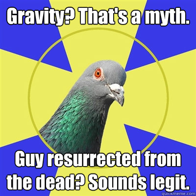 gravity thats a myth guy resurrected from the dead sound - Religion Pigeon