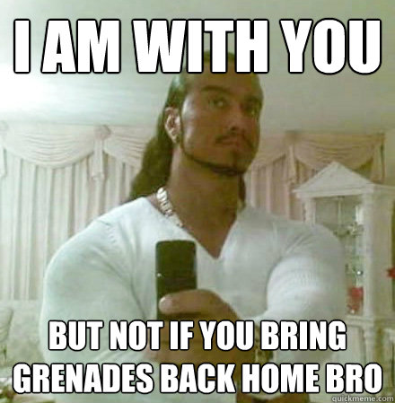 i am with you but not if you bring grenades back home bro  - Guido Jesus