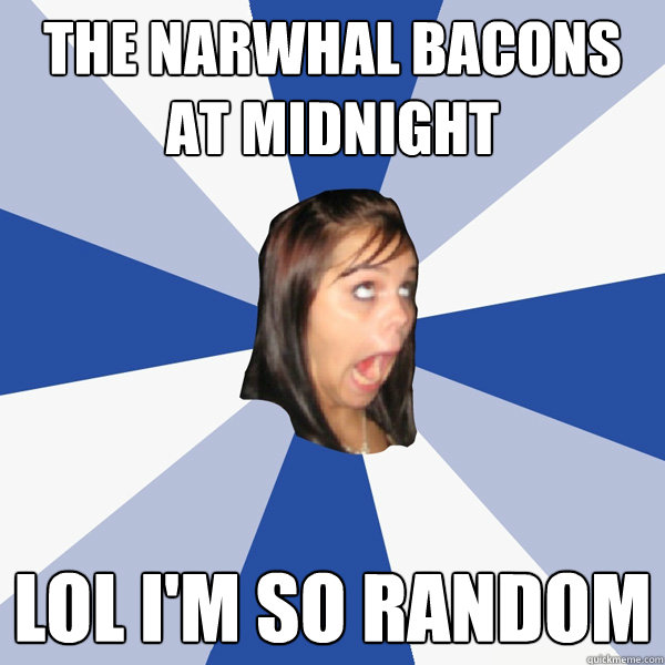 the narwhal bacons at midnight lol im so random - Annoying Facebook Girl