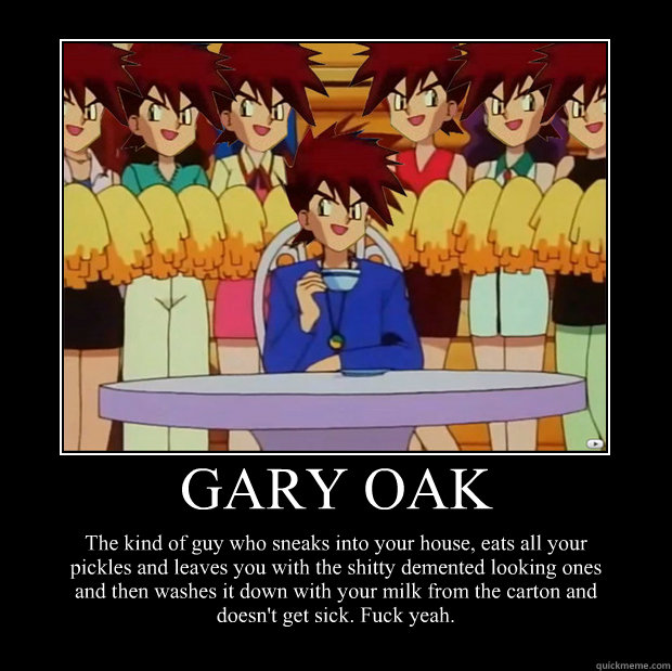 gary oak the kind of guy who sneaks into your house eats ...
