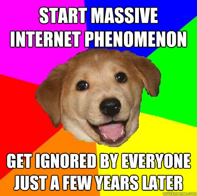 start massive internet phenomenon get ignored by everyone ju - Advice Dog