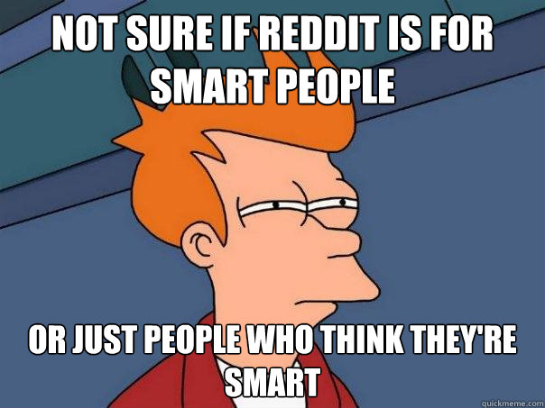 not sure if reddit is for smart people or just people who th - Futurama Fry