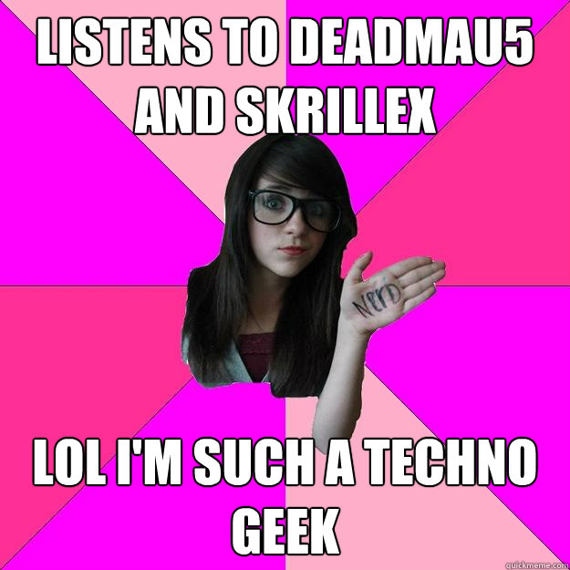 listens to deadmau5 and skrillex lol im such a techno geek - Idiot Nerd Girl