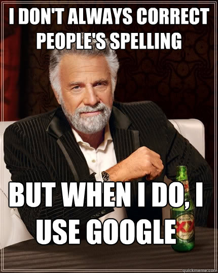 i dont always correct peoples spelling but when i do i us - The Most Interesting Man In The World