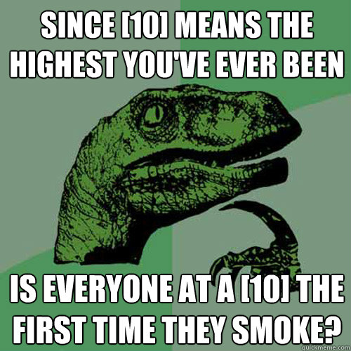 since 10 means the highest youve ever been is everyone at - Philosoraptor