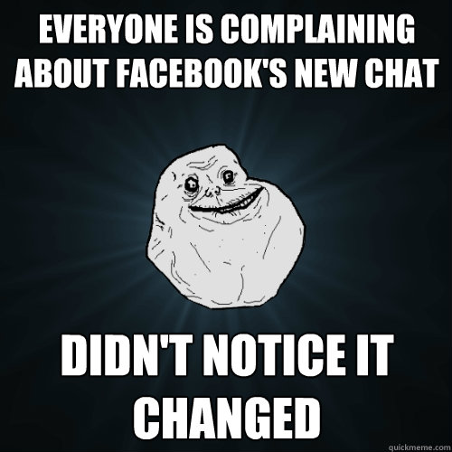 everyone is complaining about facebooks new chat didnt not - Forever Alone