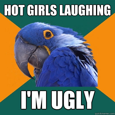 hot girls laughing im ugly - Paranoid Parrot