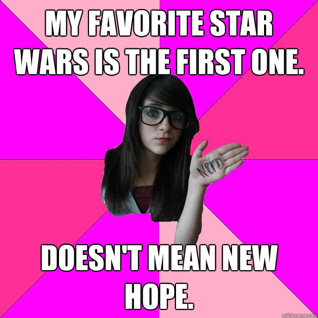 my favorite star wars is the first one doesnt mean new hop - Idiot Nerd Girl