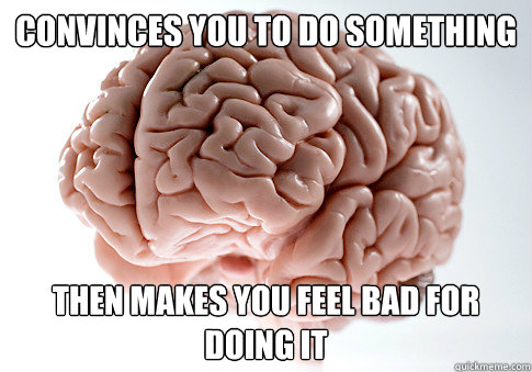 convinces you to do something then makes you feel bad for do - Scumbag Brain