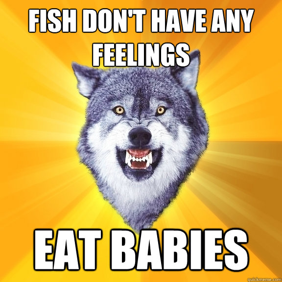 fish dont have any feelings eat babies - Courage Wolf
