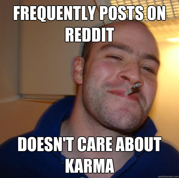 frequently posts on reddit doesnt care about karma - Good Guy Greg