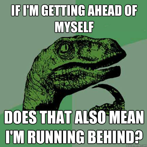 if im getting ahead of myself does that also mean im runni - Philosoraptor